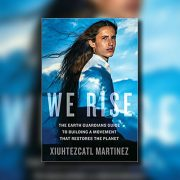 We Rise: The Earth Guardians Guide to Building a Movement that Restores the Planet by Xiuhtezcatl Martinez