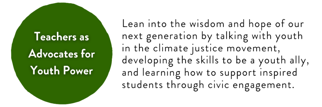 Teachers as Advocates for Youth Power: Lean into the wisdom and hope of our next generation by talking with youth in the climate justice movement, developing the skills to be a youth ally, and learning how to support inspired students through civic engagement.