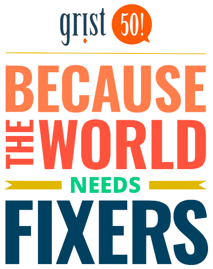 Grist 50! Because the World needs Fixers